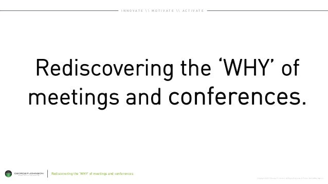 Copyright © 2015 George P. Johnson. All Rights Reserved. A Project: WorldWide Agency Rediscovering the 'WHY' of meetings a...