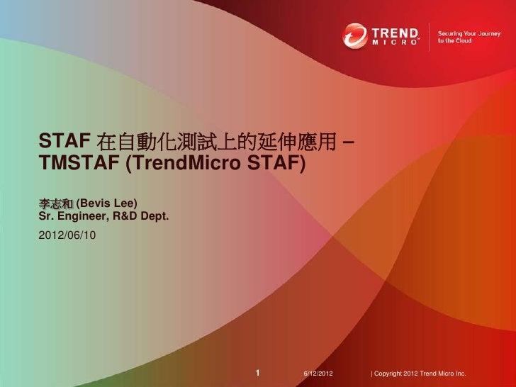 STAF 在自動化測試上的延伸應用 –TMSTAF (TrendMicro STAF)李志和 (Bevis Lee)Sr. Engineer, R&D Dept.2012/06/10                          1   6...