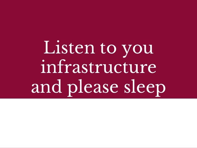 Listen to you infrastructure and please sleep