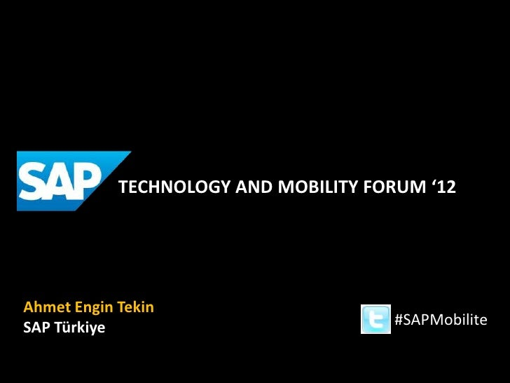 TECHNOLOGY AND MOBILITY FORUM '12Ahmet Engin TekinSAP Türkiye                           #SAPMobilite
