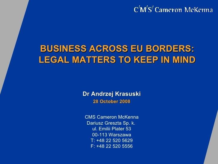B USINESS ACROSS EU BORDERS: LEGAL MATTERS TO KEEP IN MIND Dr Andrzej Krasuski 2 8  October 2008 CMS Cameron McKenna Dariu...