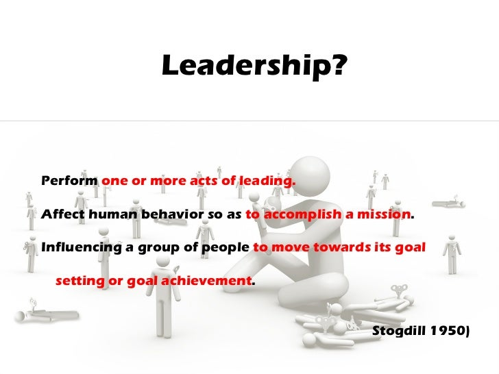 Leadership? 1. Perform  one or more acts of leading. 2. Affect human behavior so as  to accomplish a mission . 3. Influenc...