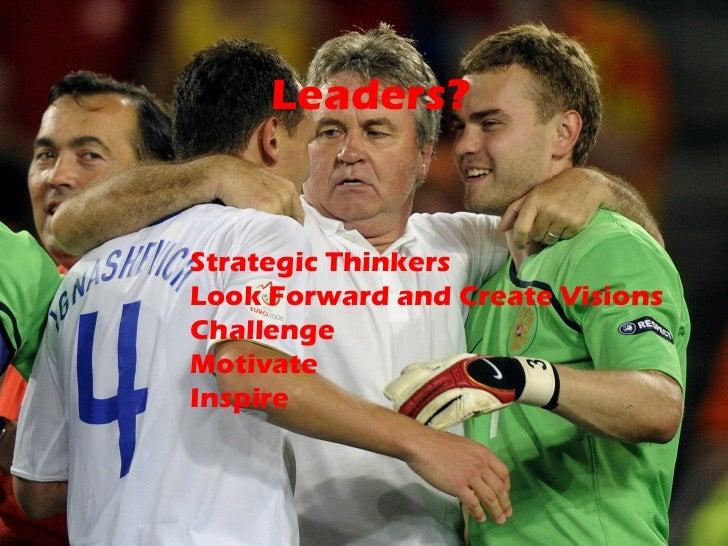 Leaders? <ul><li>Strategic Thinkers </li></ul><ul><li>Look Forward and Create Visions </li></ul><ul><li>Challenge </li></u...