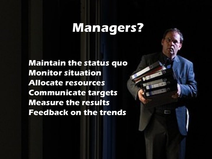 Managers? <ul><li>Maintain the status quo </li></ul><ul><li>Monitor situation </li></ul><ul><li>Allocate resources </li></...