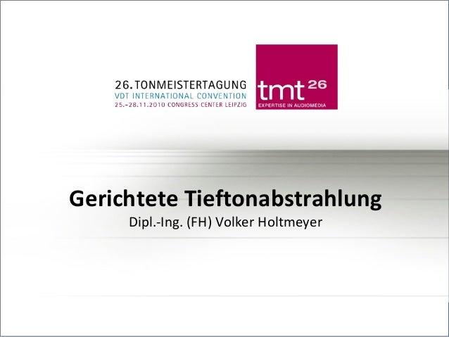 GERICHTETE TIEFTONABSTRAHLUNG DIPL.-ING. (FH) VOLKER HOLTMEYER  Gerichtete Tieftonabstrahlung Dipl.-Ing. (FH) Volker Holtm...