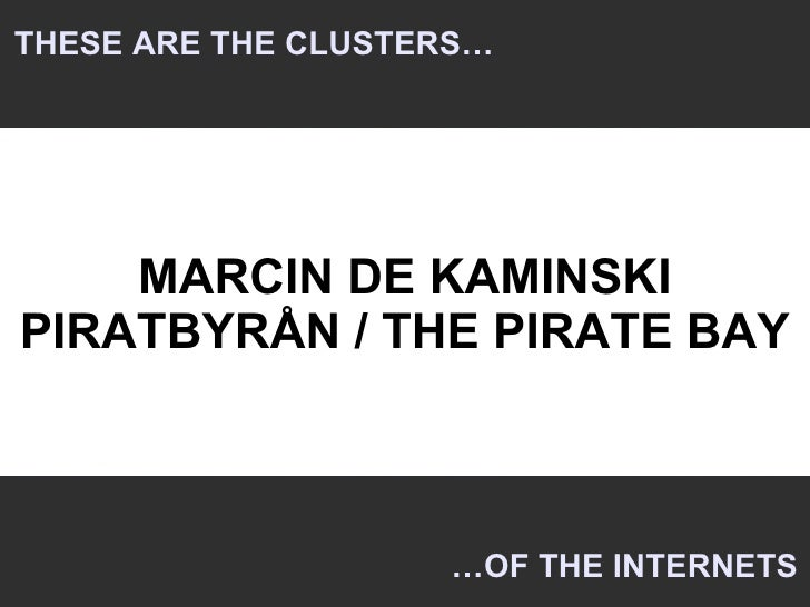 THESE ARE THE CLUSTERS…         MARCIN DE KAMINSKI PIRATBYRÅN / THE PIRATE BAY                        …OF THE INTERNETS