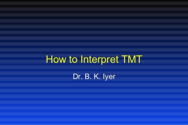 How to Interpret TMT Dr. B. K. Iyer