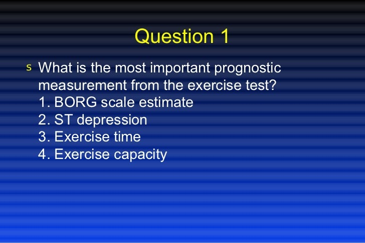 Question 1 <ul><li>What is the most important prognostic measurement from the exercise test? 1. BORG scale estimate 2. ST ...
