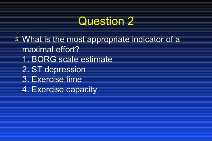 Question 2 <ul><li>What is the most appropriate indicator of a maximal effort? 1. BORG scale estimate 2. ST depression 3. ...