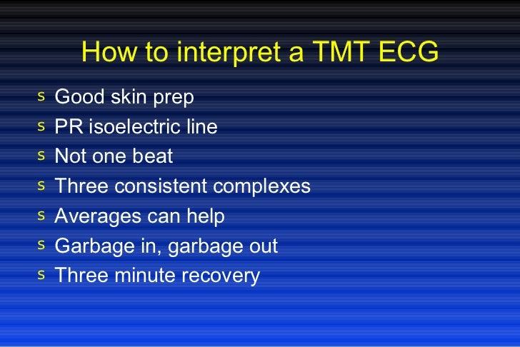 How to interpret a TMT ECG <ul><li>Good skin prep </li></ul><ul><li>PR isoelectric line </li></ul><ul><li>Not one beat </l...