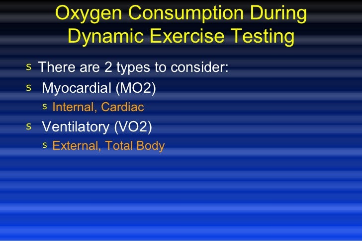 Oxygen Consumption During Dynamic Exercise Testing <ul><li>There are 2 types to consider: </li></ul><ul><li>Myocardial (MO...