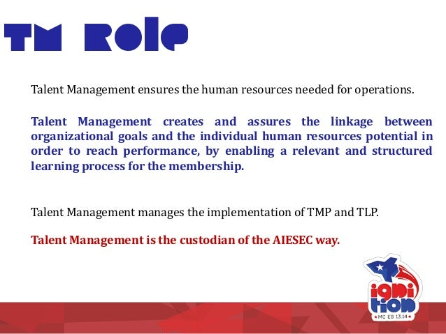 TM Role Talent Management creates and assures the linkage between organizational goals and the individual human resources ...