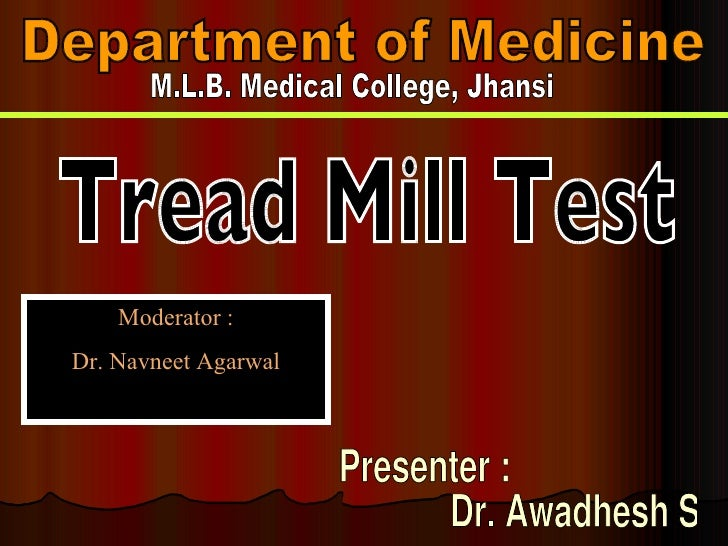 Department of Medicine M.L.B. Medical College, Jhansi Tread Mill Test Presenter :  Dr. Awadhesh Sharma Moderator : Dr. Nav...