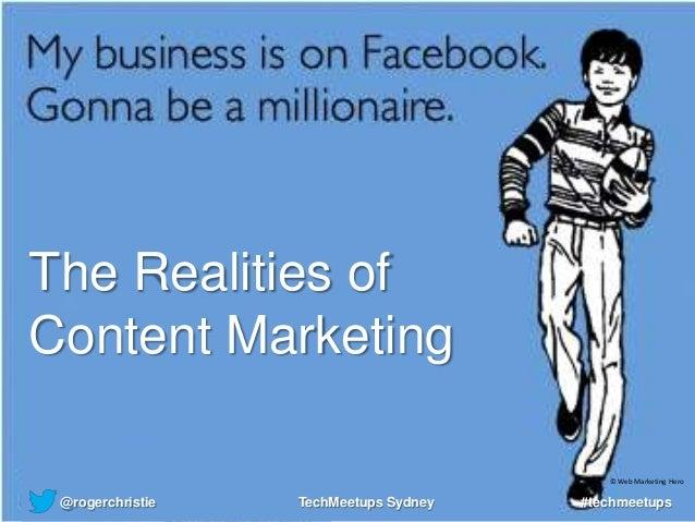 The Realities of Content Marketing @rogerchristie #techmeetupsTechMeetups Sydney © Web Marketing Hero