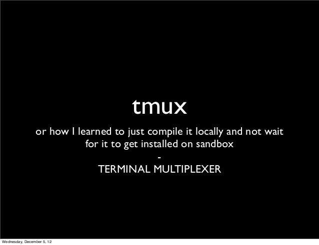 tmux                or how I learned to just compile it locally and not wait                           for it to get insta...