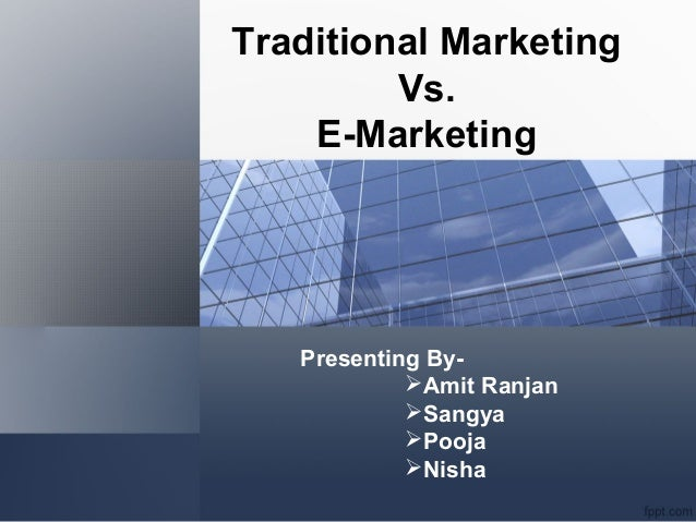 Traditional Marketing Vs. E-Marketing Presenting By- Amit Ranjan Sangya Pooja Nisha