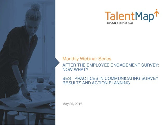 AFTER THE EMPLOYEE ENGAGEMENT SURVEY: NOW WHAT? BEST PRACTICES IN COMMUNICATING SURVEY RESULTS AND ACTION PLANNING Monthly...
