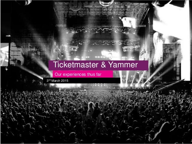 Ticketmaster & Yammer Our experiences thus far 3rd March 2015