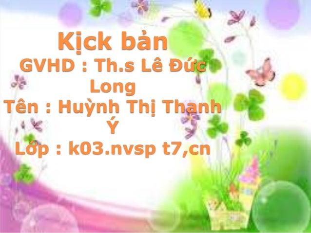 Kịck bản  GVHD : Th.s Lê Đức Long Tên : Huỳnh Thị Thanh Ý Lớp : k03.nvsp t7,cn