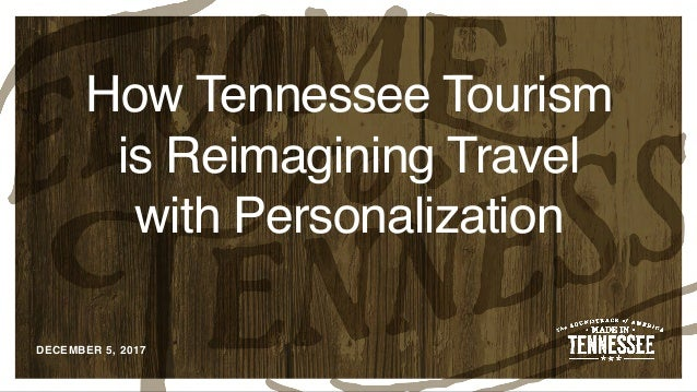 DECEMBER 5, 2017 How Tennessee Tourism is Reimagining Travel with Personalization