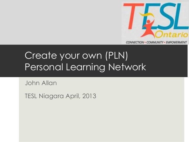 Create your own (PLN)Personal Learning NetworkJohn AllanTESL Niagara April, 2013