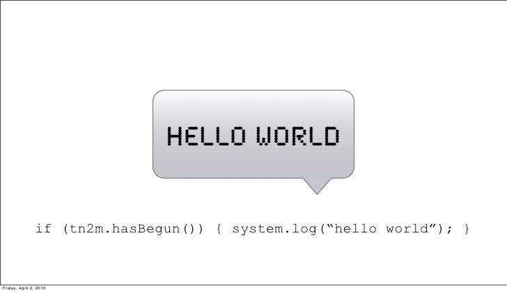 "hello world                  if (tn2m.hasBegun()) { system.log(""hello world""); }    Friday, April 2, 2010"