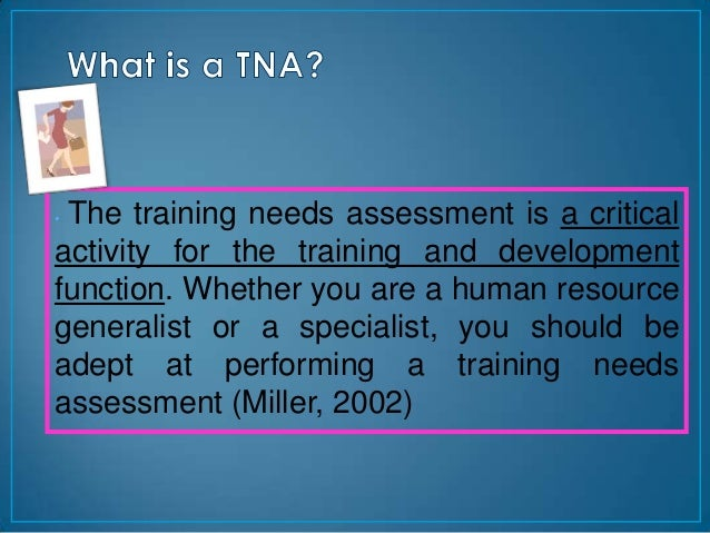 •The training needs assessment is a criticalactivity for the training and developmentfunction. Whether you are a human res...