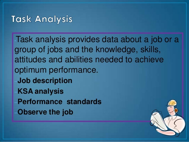 Task analysis provides data about a job or a•group of jobs and the knowledge, skills,attitudes and abilities needed to ach...