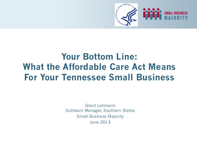 Your Bottom Line: What the Affordable Care Act Means For Your Tennessee Small Business Grant Lahmann Outreach Manager, Sou...