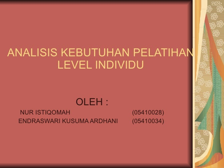 ANALISIS KEBUTUHAN PELATIHAN LEVEL INDIVIDU OLEH : NUR ISTIQOMAH (05410028) ENDRASWARI KUSUMA ARDHANI  (05410034)