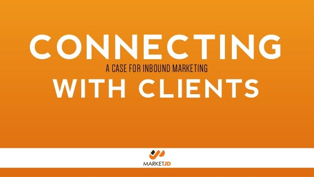 CONNECTING WITH CLIENTS A CASE FOR INBOUND MARKETING