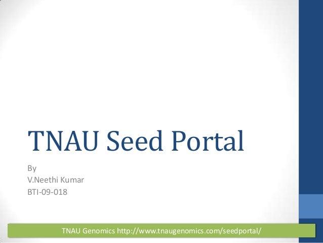 TNAU Seed Portal By V.Neethi Kumar BTI-09-018  TNAU Genomics http://www.tnaugenomics.com/seedportal/