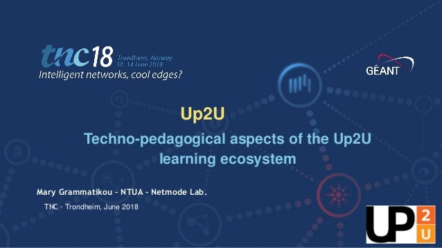 TNC18 Intelligent networks, cool edges? Mary Grammatikou – NTUA - Netmode Lab. Techno-pedagogical aspects of the Up2U lear...