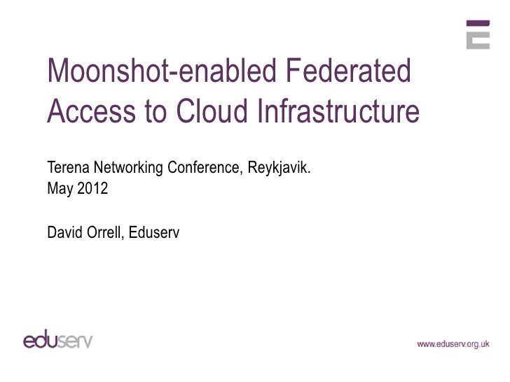 Moonshot-enabled FederatedAccess to Cloud InfrastructureTerena Networking Conference, Reykjavik.May 2012David Orrell, Edus...