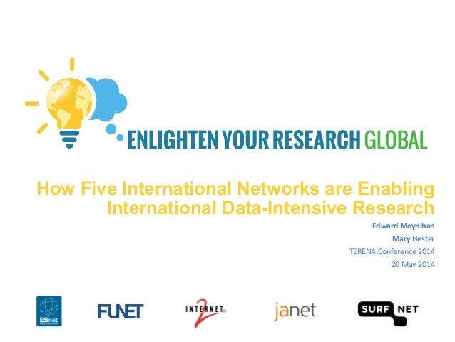 How Five International Networks are Enabling International Data-Intensive Research Edward	   Moynihan	    Mary	   Hester	 ...