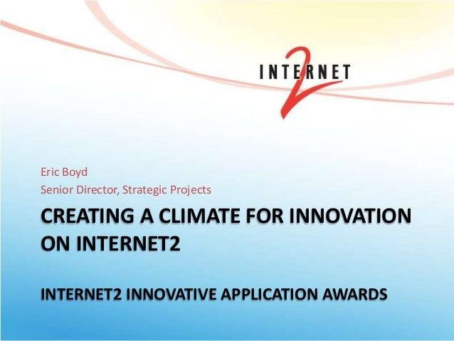 CREATING A CLIMATE FOR INNOVATION ON INTERNET2 INTERNET2 INNOVATIVE APPLICATION AWARDS Eric Boyd Senior Director, Strategi...