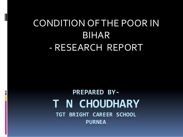 CONDITION OF THE POOR IN  BIHAR  - RESEARCH REPORT  PREPARED BY-T  N CHOUDHARY  TGT BRIGHT CAREER SCHOOL  PURNEA
