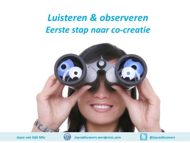 Luisteren & observeren                     Eerste stap naar co-creatieJoyce van Dijk MSc          Joycediscovers.wordpress...