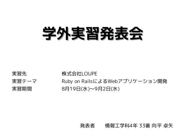 学外実習発表会 実習先       株式会社LOUPE 実習テーマ     Ruby on RailsによるWebアプリケーション開発 実習期間      8月19日(水)〜9月2日(水) 発表者  情報工学科4年 33番 向平 卓矢