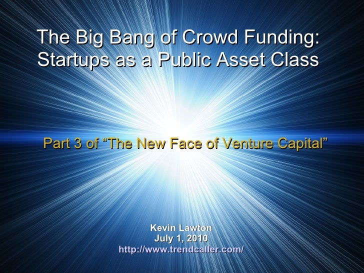 The Big Bang of Crowd Funding: Startups as a Public Asset Class Kevin Lawton July 1, 2010 http://www.trendcaller.com/ Part...