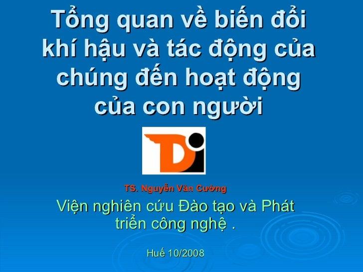 Tổng quan về biến đổi khí hậu và tác động của chúng đến hoạt động của con người TS. Nguyễn Văn Cường Viện nghiên cứu Đào t...