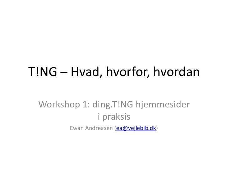T!NG – Hvad, hvorfor, hvordan<br />Workshop 1: ding.T!NG hjemmesider i praksis<br />Ewan Andreasen (ea@vejlebib.dk)<br />