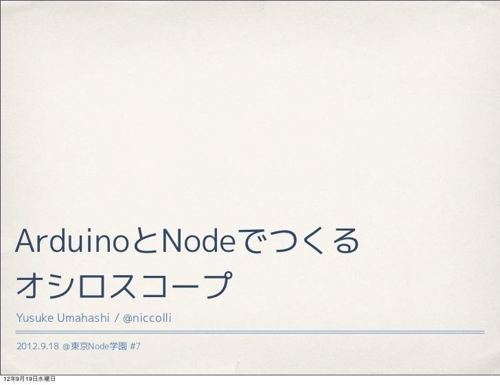 ArduinoとNodeでつくる  オシロスコープ  Yusuke Umahashi / @niccolli  2012.9.18 @東京Node学園 #712年9月19日水曜日
