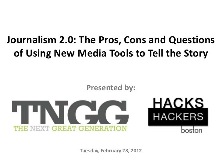 Journalism 2.0: The Pros, Cons and Questions  of Using New Media Tools to Tell the Story                 Presented by:    ...