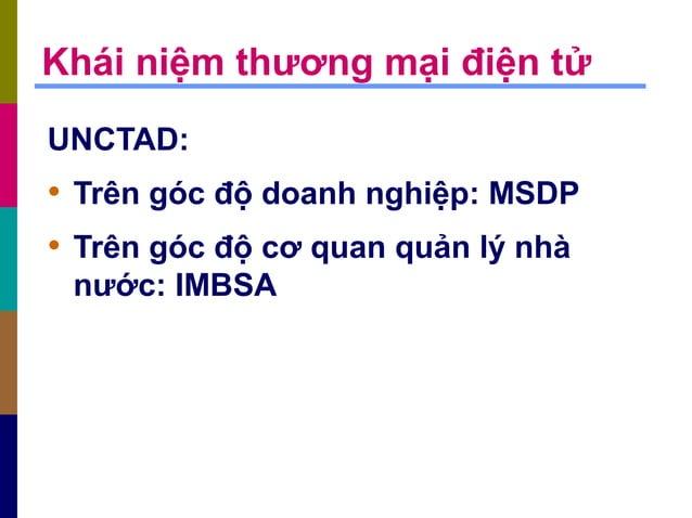 Khái niệm thương mại điện tử UNCTAD: • Trên góc độ doanh nghiệp: MSDP • Trên góc độ cơ quan quản lý nhà nước: IMBSA
