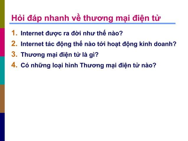 Hỏi đáp nhanh về thương mại điện tử 1. Internet được ra đời như thế nào? 2. Internet tác động thế nào tới hoạt động kinh d...