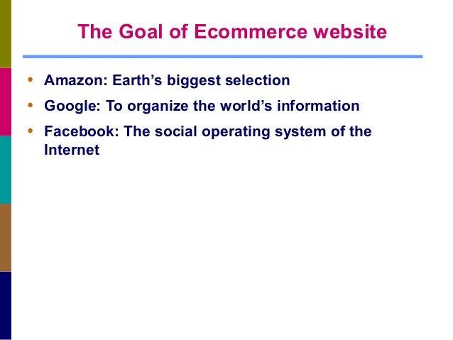 The Goal of Ecommerce website • Amazon: Earth's biggest selection • Google: To organize the world's information • Facebook...