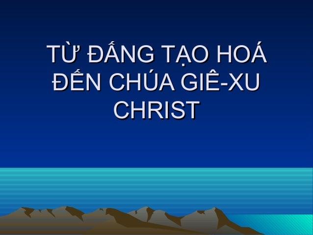 TỪ ĐẤNG TẠO HOÁTỪ ĐẤNG TẠO HOÁĐẾN CHÚA GIÊ-XUĐẾN CHÚA GIÊ-XUCHRISTCHRIST