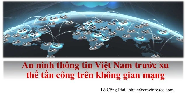An ninh thông tin Việt Nam trước xu  thế tấn công trên không gian mạng  Lê Công Phú | phulc@cmcinfosec.com
