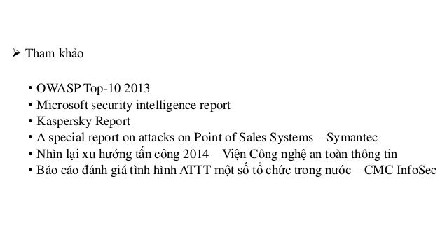  Tham khảo  • OWASP Top-10 2013  • Microsoft security intelligence report  • Kaspersky Report  • A special report on atta...